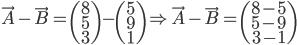 \vec{A}-\vec{B} = \begin{pmatrix} 8 \\ 5 \\ 3 \end{pmatrix}-\begin{pmatrix} 5 \\ 9 \\ 1\end{pmatrix} \Rightarrow \vec{A}-\vec{B}= \begin{pmatrix} 8-5 \\ 5-9 \\ 3-1\end{pmatrix}