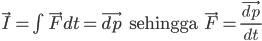 \vec{I}=\int \vec{F}dt=\vec{dp}\text{ }\text{ }\text{ sehingga }\text{ \text{ }}\vec{F}=\frac{\vec{dp}}{dt}