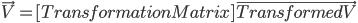 \vec{V} =[Transformation Matrix] \vec{Transformed V}