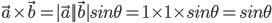 \vec{a} \times \vec{b} = \mid \vec{a} \mid \mid \vec{b} \mid sin\theta = 1 \times 1 \times sin\theta = sin\theta