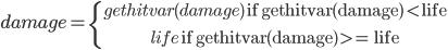 \white damage=\left\{ { gethitvar\(damage\) \text{ if gethitvar(damage) < life} \atop life \text{ if gethitvar(damage) >= life} }