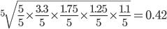 ^5\sqrt{\frac{5}{5}\times\frac{3.3}{5}\times\frac{1.75}{5}\times\frac{1.25}{5}\times\frac{1.1}{5}} = 0.42