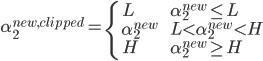 \alpha_2^{new,clipped} = \begin{cases} \  L \quad \quad \quad & \alpha_2^{new}  \leq L\\ \ \alpha_2^{new}  \quad \quad \quad & L< \alpha_2^{new} < H\\ \ H  \quad & \alpha_2^{new}  \geq H \end{cases}