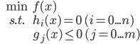 \begin{eqnarray*} & \min &f(x)\\ & s.t.& h_i(x)=0 \quad (i=0 ... n)\\ &&g_j(x) \leq 0 \quad (j=0...m) \end{eqnarray*}
