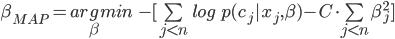 \beta_{MAP}=arg\limit_\beta min\quad -[ \sum\limit_{j<n}log \quad p(c_j|x_j,\beta)- C \cdot \sum\limit_{j<n}\beta_{j}^2]