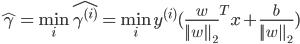 {   \hat{\gamma} = \min_{i} \hat{\gamma^{(i)}} =\min_{i}  y^{(i)} (\frac{w}{|| w ||_2}^T x + \frac{b}{|| w ||_2})  }