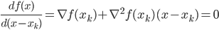 {  \frac{d f(x)}{d(x - x_k)} = \nabla f(x_k) + \nabla^2 f(x_k) (x - x_k) = 0  }
