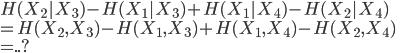 {   H(X_2|X_3) - H(X_1|X_3) + H(X_1|X_4) - H(X_2|X_4) \\  =  H(X_2,X_3) - H(X_1,X_3) + H(X_1,X_4) - H(X_2,X_4) \\  =  ..? }