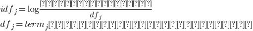 {   idf_j = \log \frac{全体の文書数}{df_j}\\   df_j  = term_jの出現する文書の数 }