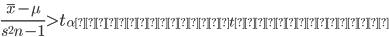 {  \frac{\bar{x} - \mu}{ \sqrt\frac{{s^2}}{{n-1}} } > t_{\alpha に対応するt分布表の値} }