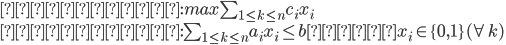 {  目的関数 : max  \sum_{1 \leq k \leq n} c_i x_i \\  制約条件 : \sum_{1 \leq k \leq n} a_i x_i \leq b  かつ x_i \in \{ 0 , 1 \} (\forall k)  }