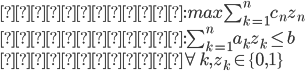 {  目的関数: max \sum_{k=1}^n c_n z_n \\  制約条件: \sum_{k=1}^n a_k z_k \leq b \\  ただし \forall k , z_k \in \{ 0, 1 \} }