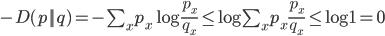 {  -D(p||q) = - \sum_x p_x \log \frac{p_x}{q_x} \leq \log \sum_x p_x \frac{p_x}{q_x} \leq \log 1 = 0  }