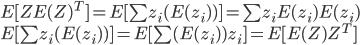 {  E[Z E(Z)^T] = E[ \sum z_i (E(z_i)) ] = \sum z_i E(z_i)E(z_i) \\  E[ \sum z_i (E(z_i)) ]  = E[ \sum (E(z_i)) z_i  ]  =  E[ E(Z)Z^T]  }