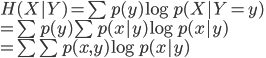 {  H(X|Y) = \sum p(y) \log p(X|Y = y) \\  = \sum p(y) \sum p(x|y) \log p(x|y) \\  = \sum \sum p(x,y) \log p(x|y) }