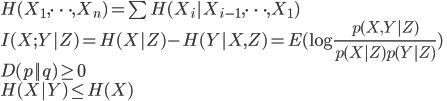 {  H(X_1,\dots,X_n) = \sum H(X_i|X_{i-1},\dots,X_1) \  I(X;Y|Z) = H(X|Z) - H(Y|X,Z) = E(\log \frac{p(X,Y|Z)}{p(X|Z)p(Y|Z) } ) \  D(p||q) \geq 0 \  H(X|Y) \leq H(X)  }