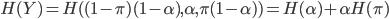{  H(Y) = H( ( 1 - \pi )( 1 - \alpha ), \alpha ,\pi ( 1 - \alpha ) )  =  H( \alpha ) + \alpha H( \pi ) }