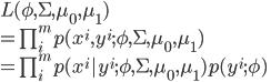{  L(\phi , \Sigma , \mu_0 , \mu_1) \\   = \prod_i^m p(x^i , y^i ; \phi , \Sigma , \mu_0 , \mu_1 ) \\  = \prod_i^m p(x^i | y^i ; \phi , \Sigma , \mu_0 , \mu_1 )p(y^i ; \phi) }