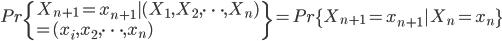 {  Pr\{X_{n+1} = x_{n+1}|(X_1,X_2,\dots,X_n) \ = (x_i,x_2,\dots,x_n)\} = Pr\{X_{n+1} = x_{n+1}|X_n = x_n\} }