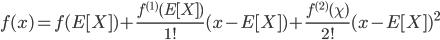 {  f(x) = f(E[X]) + \frac{f^{(1)} (E[X])}{1 !} ( x - E[X] ) + \frac{f^{(2)}(\chi)}{2!} ( x - E[X] )^2  }