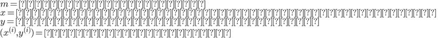 "{  m = 訓練集合の要素数\\  x = 入力変数でありデータの""特徴""を示す\\  y = 出力変数であり目標値を表す\\  (x^{(i)},y^{(i)}) = 訓練集合の一要素 \\ }"