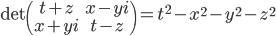 { \begin{align} \det \begin{pmatrix} t+z & x-yi\\ x+yi & t-z \end{pmatrix}=t^2-x^2-y^2-z^2 \end{align} }