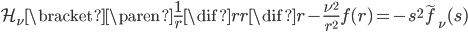 { \begin{align} \mathcal{H}_{\nu} \bracket{ \paren{ \frac{1}{r} \dif{}{r} r \dif{}{r} - \frac{\nu^{2}}{r^{2}} } f(r) } = - s^{2} \tilde{f}_{\nu}(s) \end{align} }