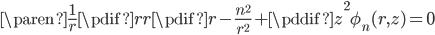 { \begin{align} \paren{ \frac{1}{r} \pdif{}{r} r \pdif{}{r} - \frac{n^{2}}{r^{2}} + \pddif{}{z} }^{2} \phi_{n} (r,z)  = 0  \end{align} }
