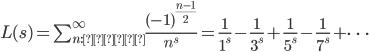 { \begin{align} L(s) = \sum_{n: \text{奇数}}^{\infty}\frac{(-1)^{\frac{n-1}{2}}}{n^s}=\frac{1}{1^s}-\frac{1}{3^s}+\frac{1}{5^s}-\frac{1}{7^s}+\cdots \end{align} }