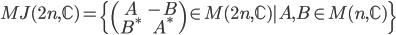 { \begin{align} MJ(2n,\mathbb{C})=\{ \begin{pmatrix} A&-B\\ B^*&A^* \end{pmatrix} \in M(2n,\mathbb{C})| A,B\in M(n, \mathbb{C})\} \end{align} }