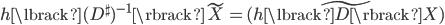 { \begin{align} h\lbrack (D^\sharp)^{-1}\rbrack \tilde{X}=\widetilde{(h\lbrack D\rbrack X)} \end{align} }