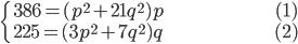 { \begin{cases}     \ 386=(p^2+21q^2)p \hspace{100px}(1) \\     \ 225=(3p^2+7q^2)q \hspace{100px}(2) \end{cases} }