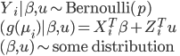 { \begin{equation} Y_{i} |\beta,u \sim \mbox{Bernoulli}(p)\ (g(\mu_{i})|\beta,u) = X_{i}^{T}\beta + Z_{i}^{T}u\ (\beta, u) \sim \mbox{some distribution} \end{equation} }