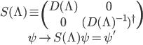 { \begin{gather} S(\Lambda)\equiv \begin{pmatrix} D(\Lambda)&0\\ 0&(D(\Lambda)^{-1})^\dagger \end{pmatrix}\\ \psi\mapsto S(\Lambda)\psi=\psi' \end{gather} }