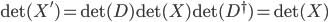 { \det(X')=\det(D)\det(X)\det(D^\dagger)=\det(X) }