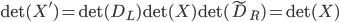 { \det(X')=\det(D_L)\det(X)\det(\tilde{D}_R)=\det(X) }