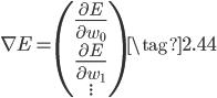 { \displaystyle \begin{equation} \nabla E = \begin{pmatrix} \frac{\partial E}{\partial w_0} \\ \frac{\partial E}{\partial w_1} \\ . \\ . \\ . \end{pmatrix} \tag{2.44} \end{equation} }