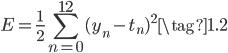 { \displaystyle \begin{equation} E = \frac{1}{2} \sum_{n=0}^{12} (y_n - t_n)^{2} \tag{1.2} \end{equation} }