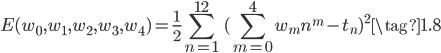 { \displaystyle \begin{equation} E(w_0,w_1,w_2,w_3,w_4) = \frac{1}{2} \sum_{n=1}^{12} \ (\sum_{m=0}^{4} w_mn^{m} - t_n)^{2} \tag{1.8} \end{equation} }