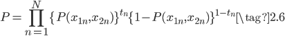 { \displaystyle \begin{equation} P = \prod_{n=1}^{N} \{P(x_{1n},x_{2n})\}^{t_n}\{1-P(x_{1n},x_{2n})\}^{1-t_n} \tag{2.6} \end{equation} }