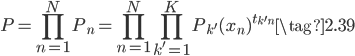 { \displaystyle \begin{equation} P = \prod_{n=1}^{N} P_n = \prod_{n=1}^{N} \prod_{k'=1}^{K} {P_{k'}(x_n)}^{t_{k'n}} \tag{2.39} \end{equation} }