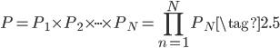 { \displaystyle \begin{equation} P=P_1 \times P_2 \times \cdot \cdot \cdot \times P_N = \prod_{n=1}^{N}P_N \tag{2.5} \end{equation} }