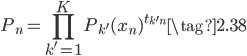 { \displaystyle \begin{equation} P_n = \prod_{k'=1}^{K} {P_{k'}(x_n)}^{t_{k'n}} \tag{2.38} \end{equation} }