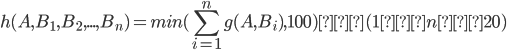 { \displaystyle \begin{equation} h(A, B_1, B_2, ... , B_n) = min(\sum_{i=1}^{n} g(A, B_i), 100) (1≦n≦20) \end{equation} }