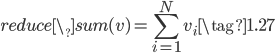 { \displaystyle \begin{equation} reduce\_sum(v)= \sum_{i=1}^{N} v_i  \tag{1.27} \end{equation} }