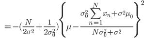 { \displaystyle \qquad \quad = - ( \frac{ N }{ 2 \sigma ^ 2} + \frac{1}{2 \sigma_0 ^ 2 } ) \{ \mu - \frac{\sigma_0 ^2 \sum_{n=1}^N x_n + \sigma ^2 \mu_0 }{ N \sigma_0 ^ 2 + \sigma ^2} \} ^ 2 }