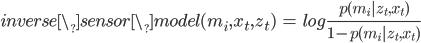 { \displaystyle inverse\_sensor\_model(m_i, x_t, z_t) \  = \  log \frac{p(m_i | z_t, x_t)}{1 - p(m_i | z_t, x_t)} }
