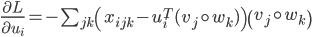 { \frac{\partial L}{\partial u_{i}} = - \sum_{jk} \left(x_{ijk} - u_{i}^{T}(v_{j} \circ w_{k})\right)\left(v_{j} \circ w_{k}\right) }