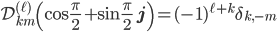 { \mathcal{D}^{(\ell)}_{km}\left(\cos\frac{\pi}{2}+\sin\frac{\pi}{2}\ {\bf j}\right)=(-1)^{\ell+k}\delta_{k,-m} }