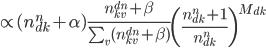 { \propto (n^n_{dk} + \alpha) \frac{n^{dn}_{kv}+\beta}{\sum_v (n^{dn}_{kv}+\beta)} \left(\frac{n^n_{dk}+1}{n^n_{dk}}\right)^{M_{dk}} }